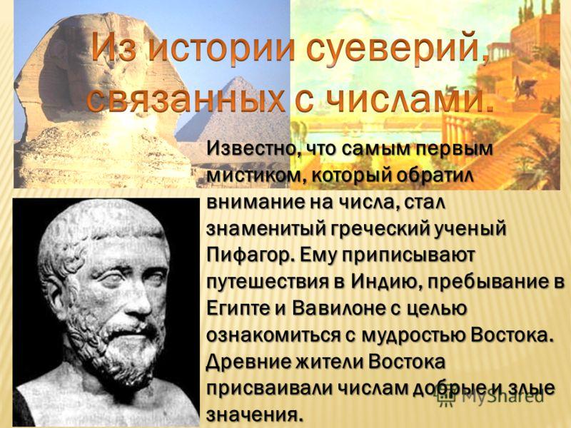 Известно, что самым первым мистиком, который обратил внимание на числа, стал знаменитый греческий ученый Пифагор. Ему приписывают путешествия в Индию, пребывание в Египте и Вавилоне с целью ознакомиться с мудростью Востока. Древние жители Востока при