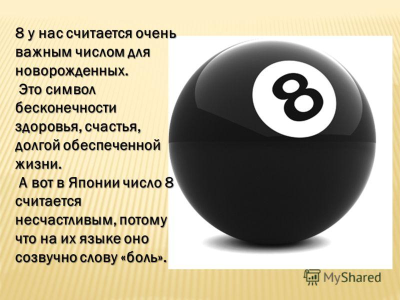 8 у нас считается очень важным числом для новорожденных. Это символ бесконечности здоровья, счастья, долгой обеспеченной жизни. Это символ бесконечности здоровья, счастья, долгой обеспеченной жизни. А вот в Японии число 8 считается несчастливым, пото