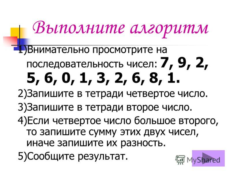 1)Внимательно просмотрите на последовательность чисел: 7, 9, 2, 5, 6, 0, 1, 3, 2, 6, 8, 1. 2)Запишите в тетради четвертое число. 3)Запишите в тетради второе число. 4)Если четвертое число большое второго, то запишите сумму этих двух чисел, иначе запиш