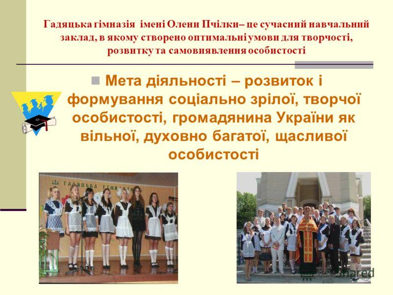Мета діяльності – розвиток і формування соціально зрілої, творчої особистості, громадянина України як вільної, духовно багатої, щасливої особистості Гадяцька гімназія імені Олени Пчілки– це сучасний навчальний заклад, в якому створено оптимальні умов