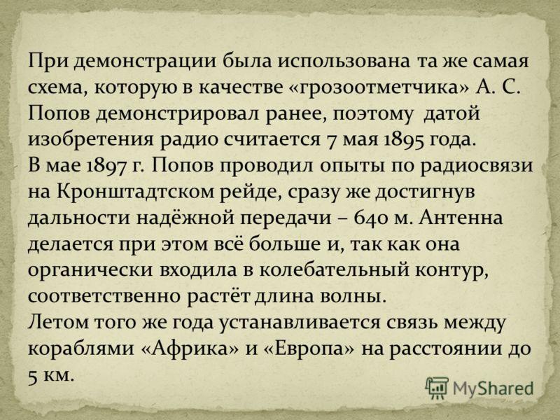 При демонстрации была использована та же самая схема, которую в качестве «грозоотметчика» А. С. Попов демонстрировал ранее, поэтому датой изобретения радио считается 7 мая 1895 года. В мае 1897 г. Попов проводил опыты по радиосвязи на Кронштадтском р