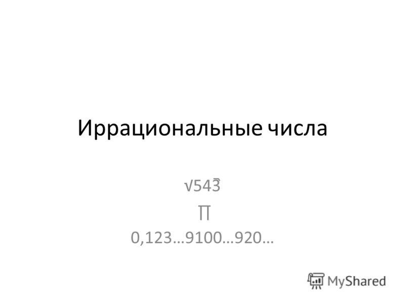 Иррациональные числа 543 0,123…9100…920…