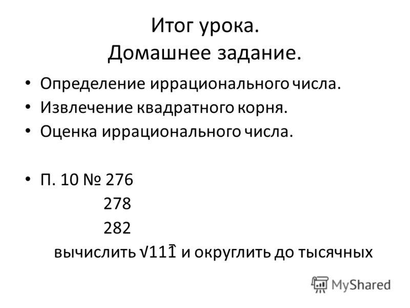 Итог урока. Домашнее задание. Определение иррационального числа. Извлечение квадратного корня. Оценка иррационального числа. П. 10 276 278 282 вычислить 111 и округлить до тысячных