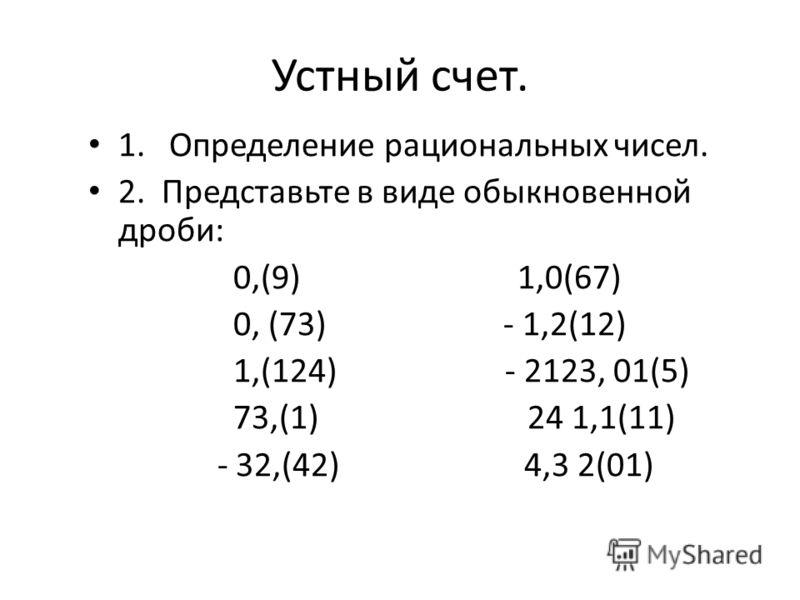 Устный счет. 1. Определение рациональных чисел. 2. Представьте в виде обыкновенной дроби: 0,(9) 1,0(67) 0, (73) - 1,2(12) 1,(124) - 2123, 01(5) 73,(1) 24 1,1(11) - 32,(42) 4,3 2(01)