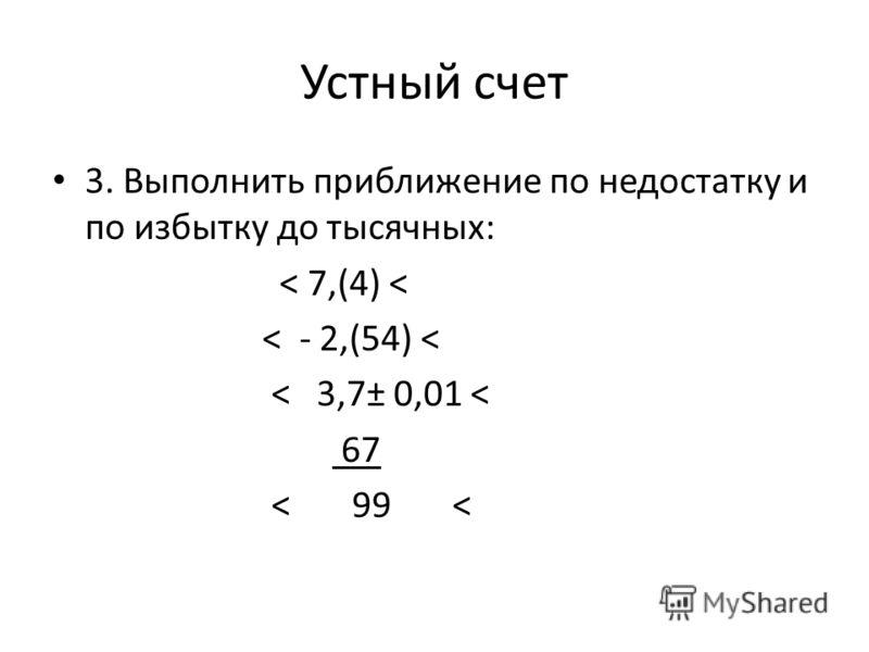 Устный счет 3. Выполнить приближение по недостатку и по избытку до тысячных: < 7,(4) < < - 2,(54) < < 3,7± 0,01 < 67 < 99