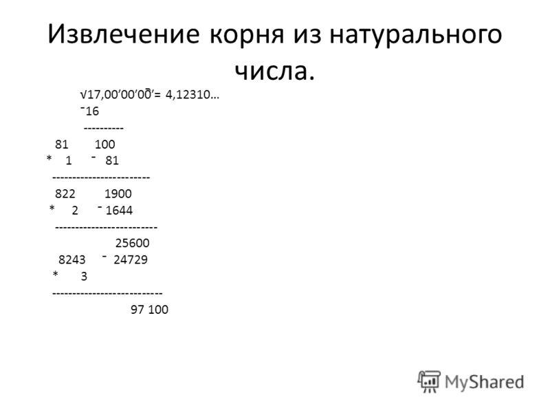 Извлечение корня из натурального числа. 17,000000= 4,12310… 16 ---------- 81 100 * 1 81 ------------------------ 822 1900 * 2 1644 ------------------------- 25600 8243 24729 * 3 --------------------------- 97 100