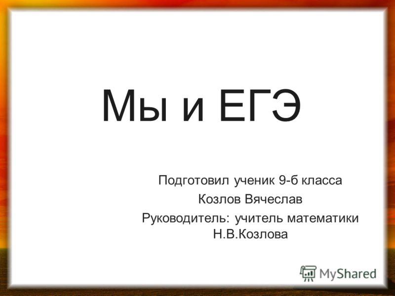 Мы и ЕГЭ Подготовил ученик 9-б класса Козлов Вячеслав Руководитель: учитель математики Н.В.Козлова