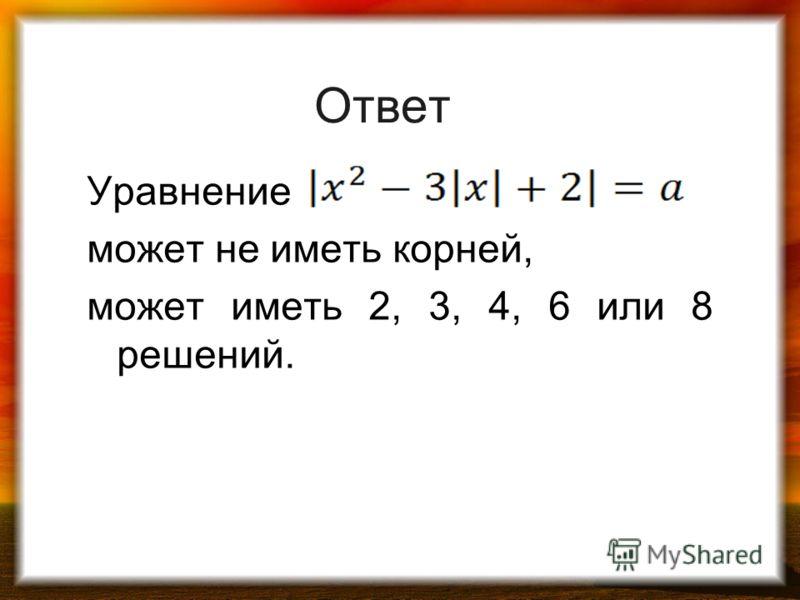 Ответ Уравнение может не иметь корней, может иметь 2, 3, 4, 6 или 8 решений.