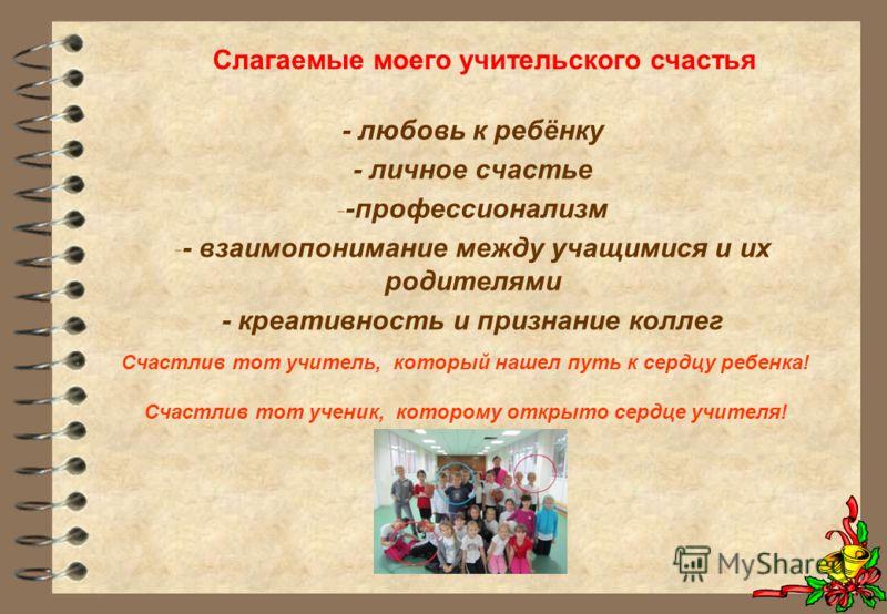 - любовь к ребёнку - личное счастье - -профессионализм - - взаимопонимание между учащимися и их родителями - креативность и признание коллег Счастлив тот учитель, который нашел путь к сердцу ребенка! Счастлив тот ученик, которому открыто сердце учите