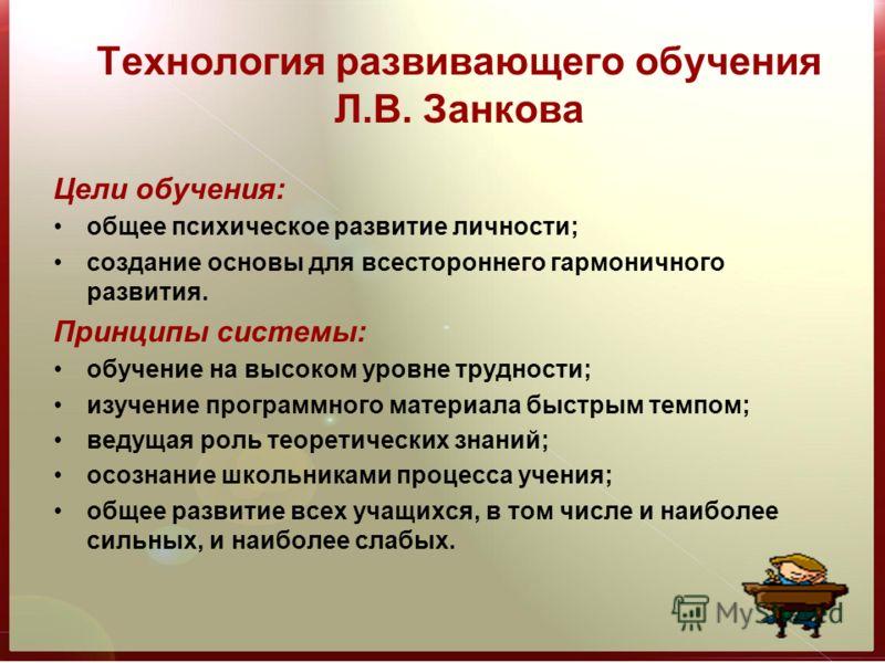 Технология развивающего обучения Л.В. Занкова Цели обучения: общее психическое развитие личности; создание основы для всестороннего гармоничного развития. Принципы системы: обучение на высоком уровне трудности; изучение программного материала быстрым