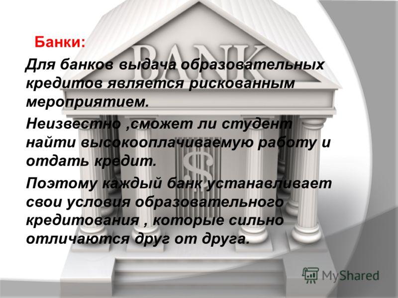 Банки: Для банков выдача образовательных кредитов является рискованным мероприятием. Неизвестно,сможет ли студент найти высокооплачиваемую работу и отдать кредит. Поэтому каждый банк устанавливает свои условия образовательного кредитования, которые с