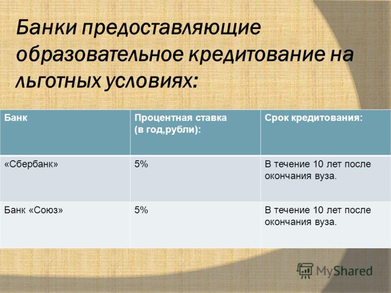 Банки предоставляющие образовательное кредитование на льготных условиях: БанкПроцентная ставка (в год,рубли): Срок кредитования: «Сбербанк»5%В течение 10 лет после окончания вуза. Банк «Союз»5%В течение 10 лет после окончания вуза.