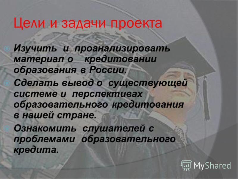 Изучить и проанализировать материал о кредитовании образования в России. Сделать вывод о существующей системе и перспективах образовательного кредитования в нашей стране. Ознакомить слушателей с проблемами образовательного кредита. Цели и задачи прое