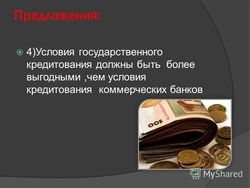 Предложения: 4)Условия государственного кредитования должны быть более выгодными,чем условия кредитования коммерческих банков