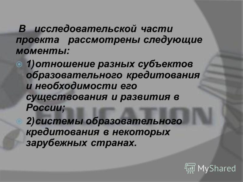 В исследовательской части проекта рассмотрены следующие моменты: 1)отношение разных субъектов образовательного кредитования и необходимости его существования и развития в России; 2)системы образовательного кредитования в некоторых зарубежных странах.