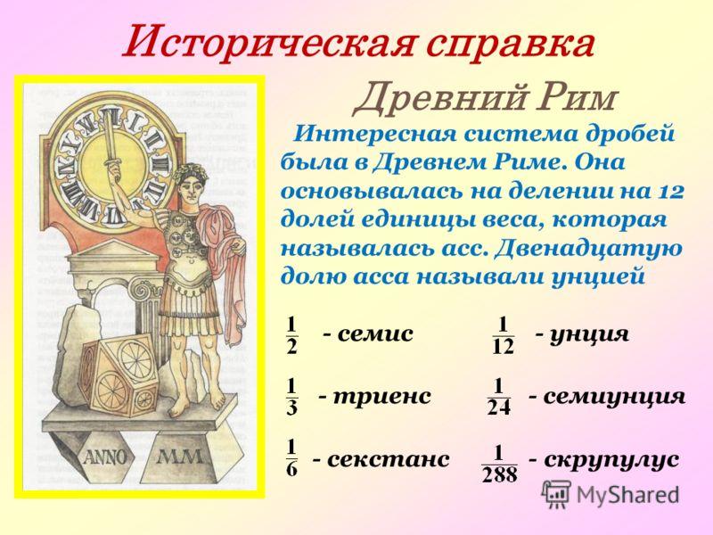 Историческая справка Древний Рим Интересная система дробей была в Древнем Риме. Она основывалась на делении на 12 долей единицы веса, которая называлась асс. Двенадцатую долю асса называли унцией - семис - унция - триенс - семиунция - секстанс - скру