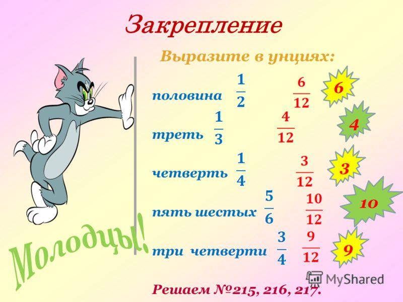 Закрепление Выразите в унциях: половина треть четверть пять шестых три четверти Решаем 215, 216, 217. 4 6 3 10 9