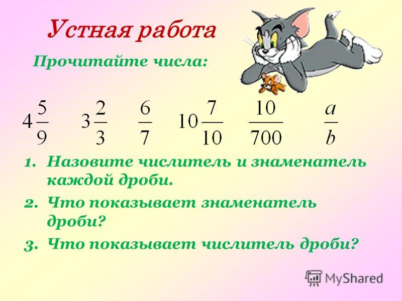 Устная работа Прочитайте числа: 1.Назовите числитель и знаменатель каждой дроби. 2.Что показывает знаменатель дроби? 3.Что показывает числитель дроби?
