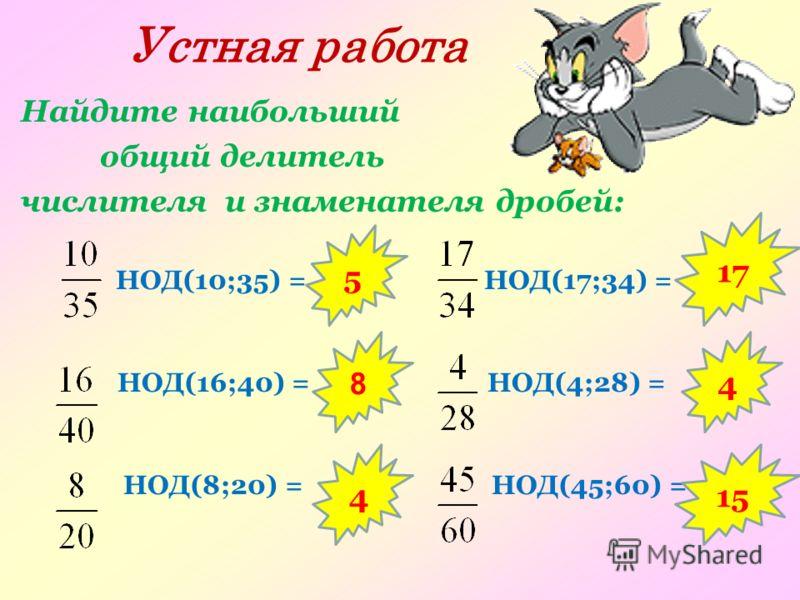 Устная работа Найдите наибольший общий делитель числителя и знаменателя дробей: НОД(10;35) = НОД(17;34) = НОД(16;40) = НОД(4;28) = НОД(8;20) = НОД(45;60) = 5 8 4 15 4 17