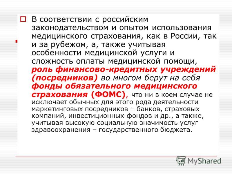 В соответствии с российским законодательством и опытом использования медицинского страхования, как в России, так и за рубежом, а, также учитывая особенности медицинской услуги и сложность оплаты медицинской помощи, роль финансово-кредитных учреждений