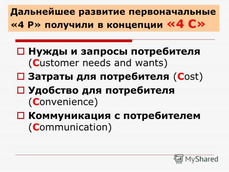 Нужды и запросы потребителя (Сustomer needs and wants) Затраты для потребителя (Сost) Удобство для потребителя (Сonvenience) Коммуникация с потребителем (Сommunication) Дальнейшее развитие первоначальные «4 Р» получили в концепции «4 С»