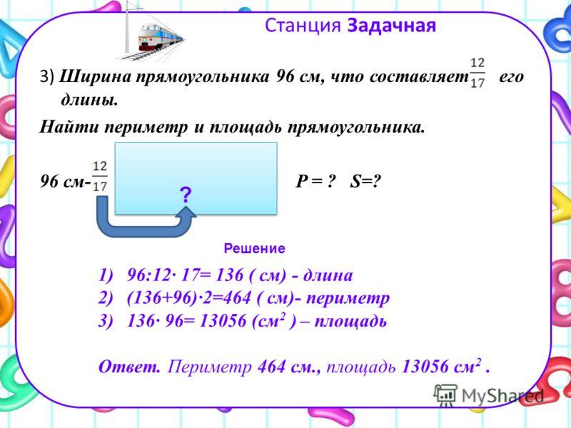 Станция Задачная 3) Ширина прямоугольника 96 см, что составляет его длины. Найти периметр и площадь прямоугольника. 96 см- P = ? S=? Решение 1)96:12· 17= 136 ( см) - длина 2)(136+96)·2=464 ( см)- периметр 3)136· 96= 13056 (см 2 ) – площадь Ответ. Пер