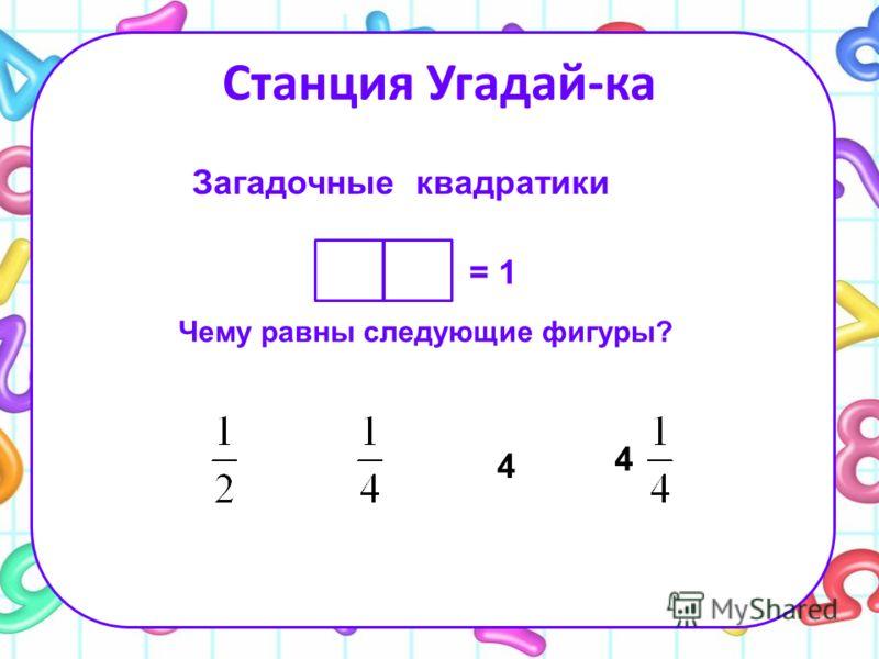 Станция Угадай-ка = 1 Загадочные квадратики Чему равны следующие фигуры? 4 4