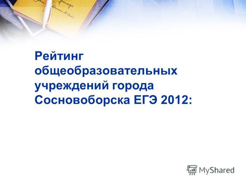 Рейтинг общеобразовательных учреждений города Сосновоборска ЕГЭ 2012: