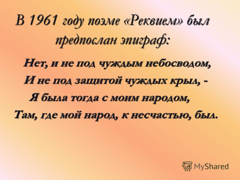 В 1961 году поэме «Реквием» был предпослан эпиграф: Нет, и не под чуждым небосводом, Нет, и не под чуждым небосводом, И не под защитой чуждых крыл, - И не под защитой чуждых крыл, - Я была тогда с моим народом, Там, где мой народ, к несчастью, был. Т
