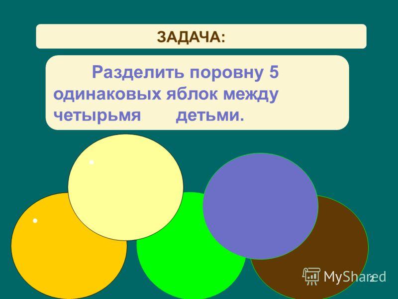 2 ЗАДАЧА: Разделить поровну 5 одинаковых яблок между четырьмя детьми. 2