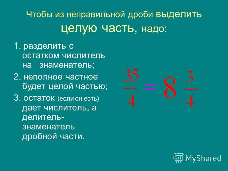 Чтобы из неправильной дроби выделить целую часть, надо: 1. разделить с остатком числитель на знаменатель; 2. неполное частное будет целой частью; 3. остаток (если он есть) дает числитель, а делитель- знаменатель дробной части.