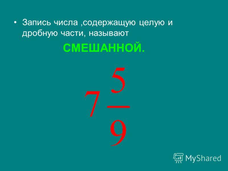 Запись числа,содержащую целую и дробную части, называют СМЕШАННОЙ.