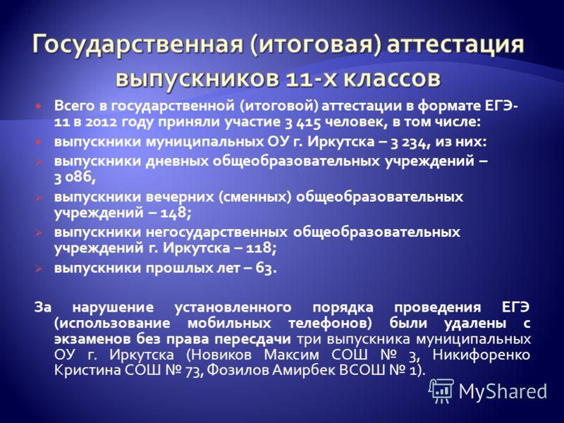 Всего в государственной (итоговой) аттестации в формате ЕГЭ- 11 в 2012 году приняли участие 3 415 человек, в том числе: выпускники муниципальных ОУ г. Иркутска – 3 234, из них: выпускники дневных общеобразовательных учреждений – 3 086, выпускники веч