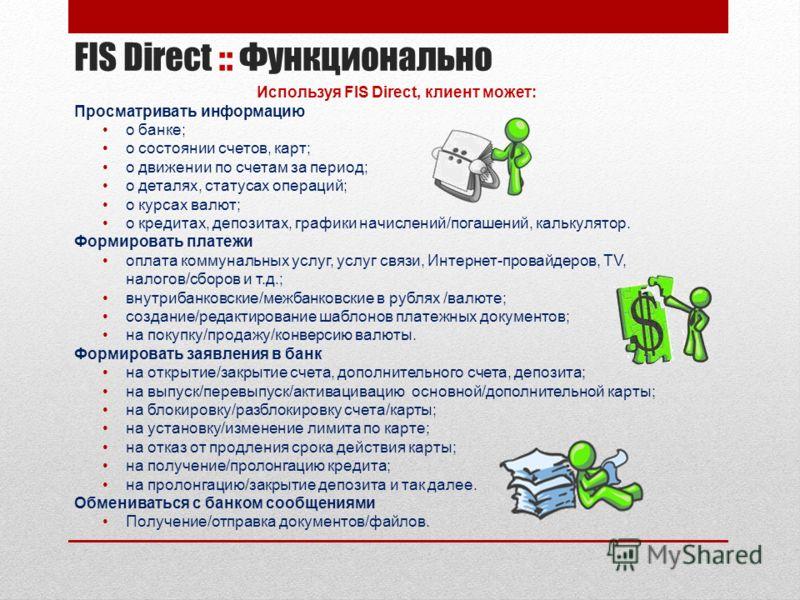 FIS Direct :: Функционально Используя FIS Direct, клиент может: Просматривать информацию о банке; о состоянии счетов, карт; о движении по счетам за период; о деталях, статусах операций; о курсах валют; о кредитах, депозитах, графики начислений/погаше