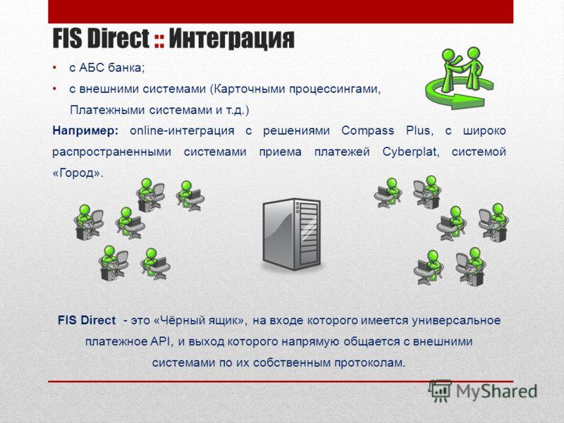 FIS Direct :: Интеграция с АБС банка; с внешними системами (Карточными процессингами, Платежными системами и т.д.) Например: online-интеграция с решениями Compass Plus, с широко распространенными системами приема платежей Cyberplat, системой «Город».