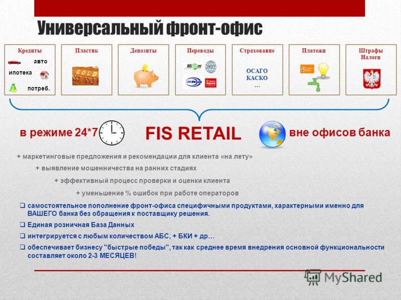 Универсальный фронт-офис FIS RETAIL самостоятельное пополнение фронт-офиса специфичными продуктами, характерными именно для ВАШЕГО банка без обращения к поставщику решения. Единая розничная База Данных интегрируется с любым количеством АБС, + БКИ + д
