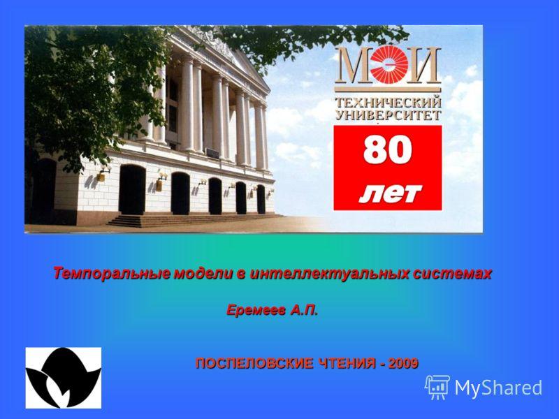 Темпоральные модели в интеллектуальных системах Еремеев А.П. ПОСПЕЛОВСКИЕ ЧТЕНИЯ - 2009