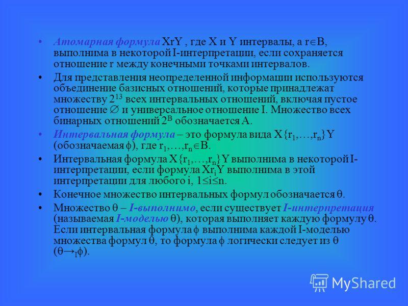 Атомарная формула XrY, где X и Y интервалы, а r B, выполнима в некоторой I-интерпретации, если сохраняется отношение r между конечными точками интервалов. Для представления неопределенной информации используются объединение базисных отношений, которы
