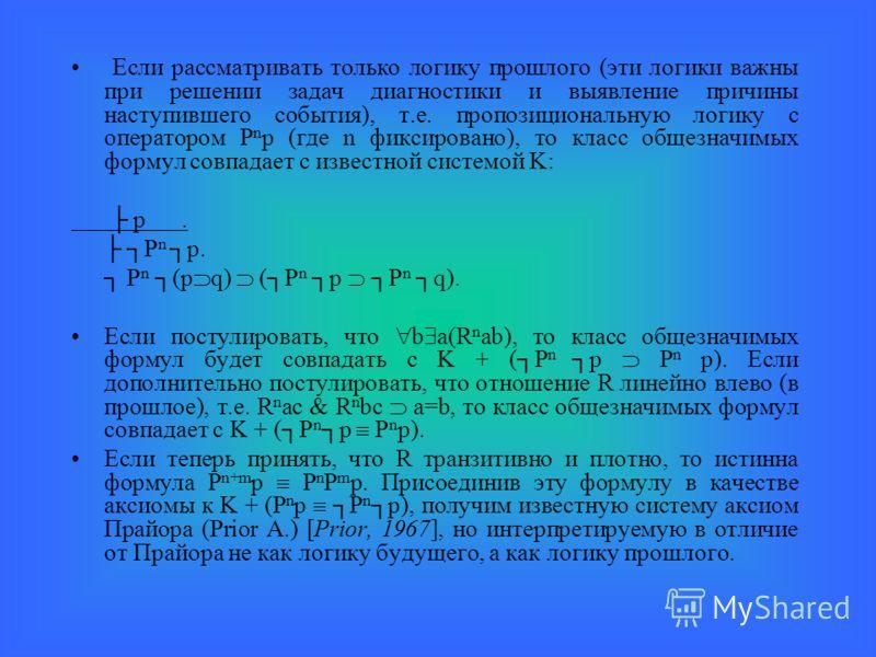 Если рассматривать только логику прошлого (эти логики важны при решении задач диагностики и выявление причины наступившего события), т.е. пропозициональную логику с оператором P n p (где n фиксировано), то класс общезначимых формул совпадает с извест