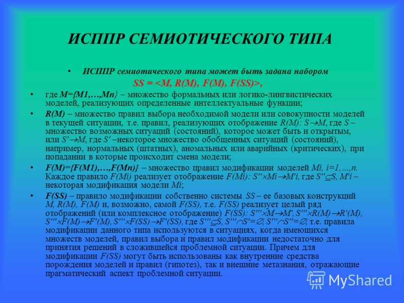 ИСППР СЕМИОТИЧЕСКОГО ТИПА ИСППР семиотического типа может быть задана набором SS =, где M={M1,…,Mn} – множество формальных или логико-лингвистических моделей, реализующих определенные интеллектуальные функции; R(M) – множество правил выбора необходим