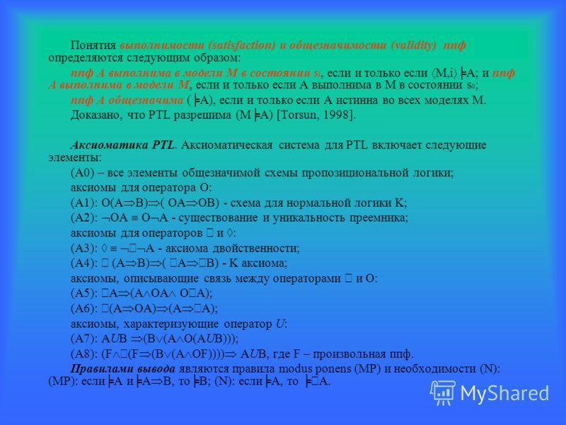 Понятия выполнимости (satisfaction) и общезначимости (validity) ппф определяются следующим образом: ппф A выполнима в модели M в состоянии s i, если и только если M,i A; и ппф A выполнима в модели M, если и только если A выполнима в M в состоянии s 0