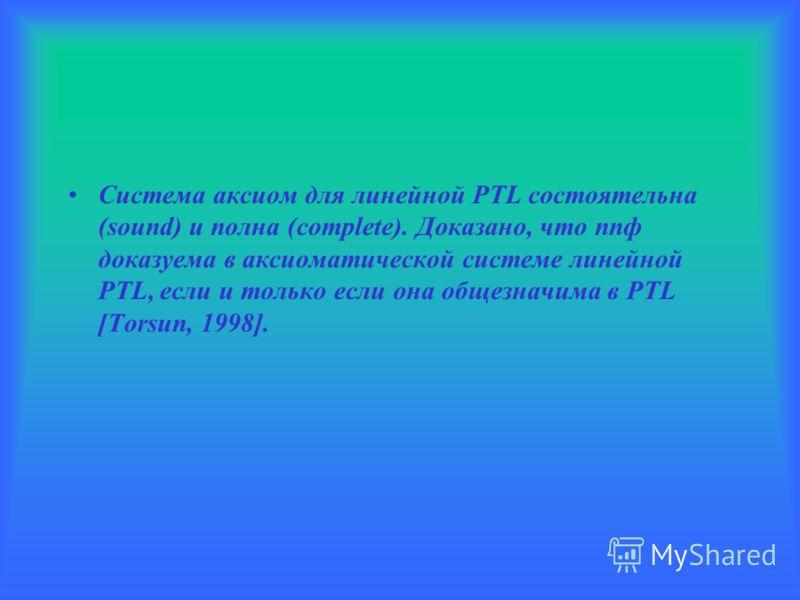 Система аксиом для линейной PTL состоятельна (sound) и полна (complete). Доказано, что ппф доказуема в аксиоматической системе линейной PTL, если и только если она общезначима в PTL [Torsun, 1998].