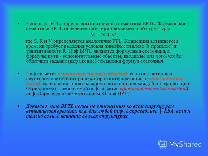 Используя PTL, определены синтаксис и семантика BPTL. Формальная семантика BPTL определяется в терминах модельной структуры M = (S,R,V), где S, R и V определяются аналогично PTL. Концепция ветвящегося времени требует введения условия линейности влево