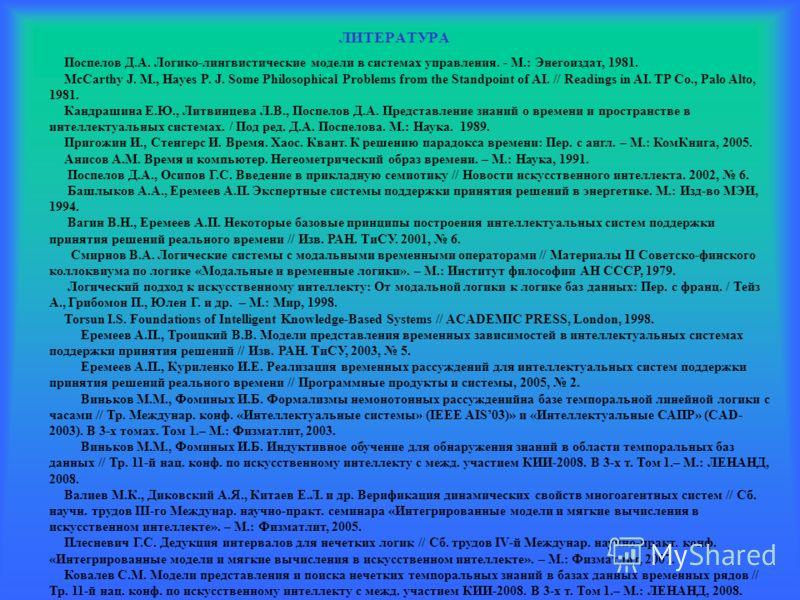 ЛИТЕРАТУРА Поспелов Д.А. Логико-лингвистические модели в системах управления. - М.: Энегоиздат, 1981. McCarthy J. M., Hayes P. J. Some Philosophical Problems from the Standpoint of AI. // Readings in AI. TP Co., Palo Alto, 1981. Кандрашина Е.Ю., Литв