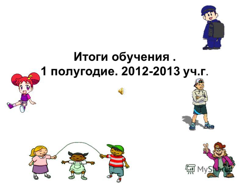 Итоги обучения. 1 полугодие. 2012-2013 уч.г.
