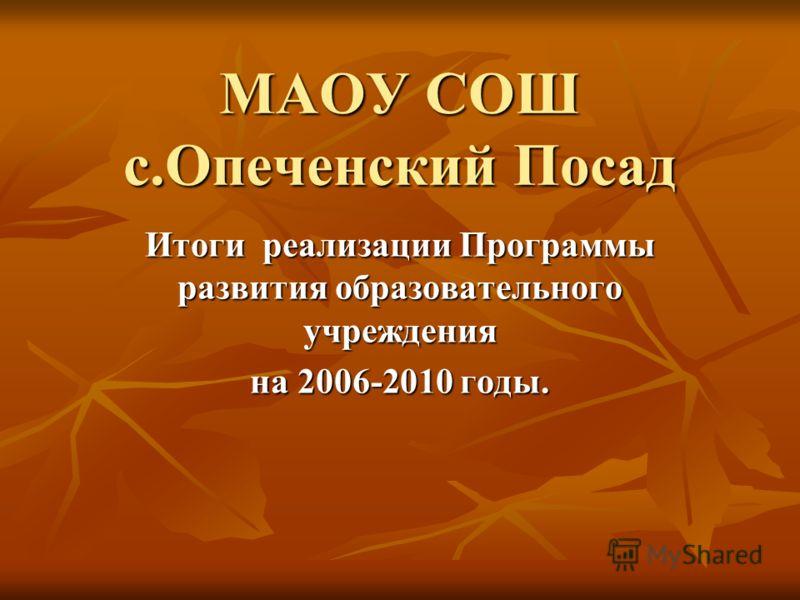 МАОУ СОШ с.Опеченский Посад Итоги реализации Программы развития образовательного учреждения на 2006-2010 годы.