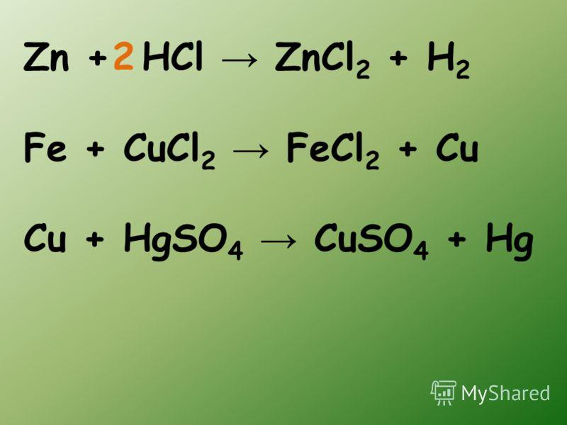 Zn + HCl ZnCl 2 + H 2 Fe + CuCl 2 FeCl 2 + Cu Cu + HgSO 4 CuSO 4 + Hg 2