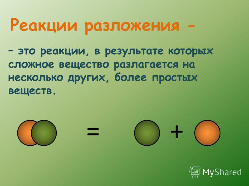 – это реакции, в результате которых сложное вещество разлагается на несколько других, более простых веществ. Реакции разложения - +=