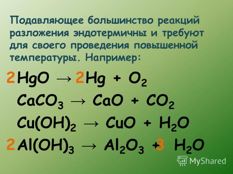 Подавляющее большинство реакций разложения эндотермичны и требуют для своего проведения повышенной температуры. Например: HgO Hg + O 2 CaCO 3 CaO + CO 2 Cu(OH) 2 CuO + H 2 O Al(OH) 3 Al 2 O 3 + H 2 O 2 23 2
