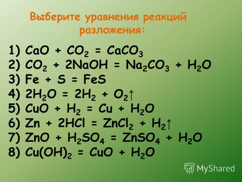 Выберите уравнения реакций разложения: 1) CaO + CO 2 = CaCO 3 2) CO 2 + 2NaOH = Na 2 CO 3 + H 2 O 3) Fe + S = FeS 4) 2H 2 O = 2H 2 + O 2 5) CuO + H 2 = Cu + H 2 O 6) Zn + 2HCl = ZnCl 2 + H 2 7) ZnO + H 2 SO 4 = ZnSO 4 + H 2 O 8) Cu(OH) 2 = CuO + H 2